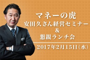マネーの虎 安田 久さん経営セミナー&懇親ランチ会 2月15日(水)